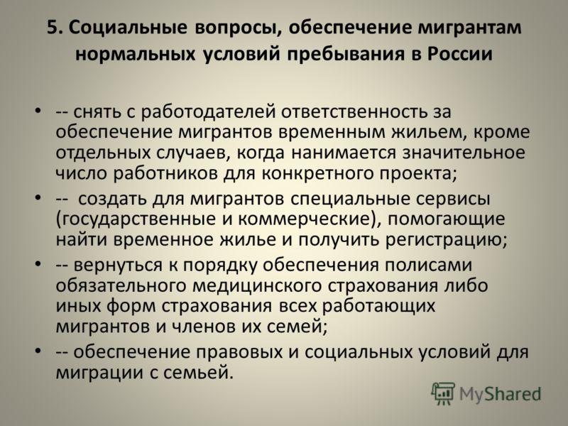 5. Социальные вопросы, обеспечение мигрантам нормальных условий пребывания в России -- снять с работодателей ответственность за обеспечение мигрантов временным жильем, кроме отдельных случаев, когда нанимается значительное число работников для конкре