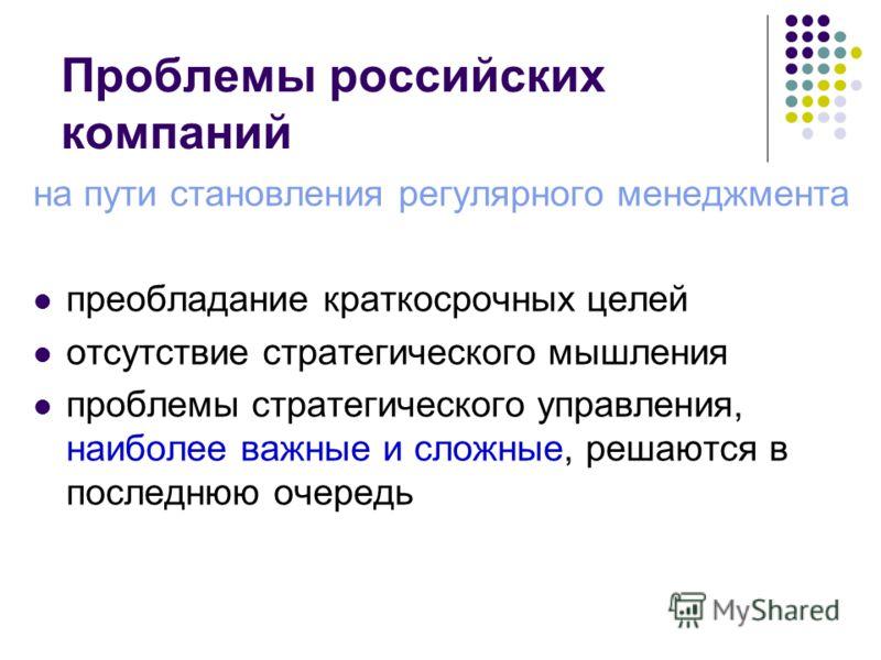 Проблемы российских компаний на пути становления регулярного менеджмента преобладание краткосрочных целей отсутствие стратегического мышления проблемы стратегического управления, наиболее важные и сложные, решаются в последнюю очередь