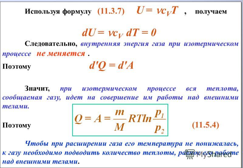 Используя формулу (11.3.7) U = с V T, получаем dU = с V dT = 0 Следовательно, внутренняя энергия газа при изотермическом процессе не меняется. Поэтому d'Q = d'A Значит, при изотермическом процессе вся теплота, сообщаемая газу, идет на совершение им р