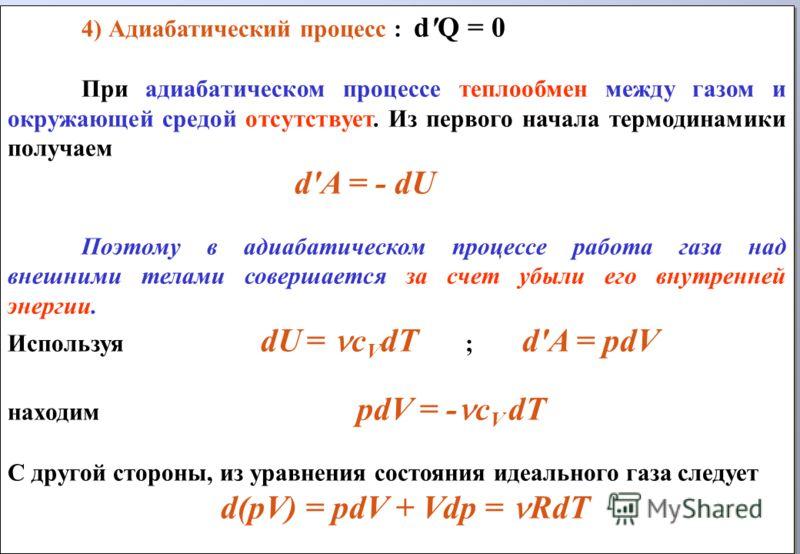 4) Адиабатический процесс : d'Q = 0 При адиабатическом процессе теплообмен между газом и окружающей средой отсутствует. Из первого начала термодинамики получаем d'A = - dU Поэтому в адиабатическом процессе работа газа над внешними телами совершается