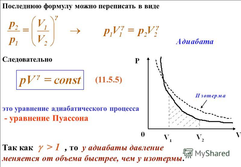 Последнюю формулу можно переписать в виде Следовательно (11.5.5) это уравнение адиабатического процесса - уравнение Пуассона Так как > 1, то у адиабаты давление меняется от объема быстрее, чем у изотермы. Последнюю формулу можно переписать в виде Сле