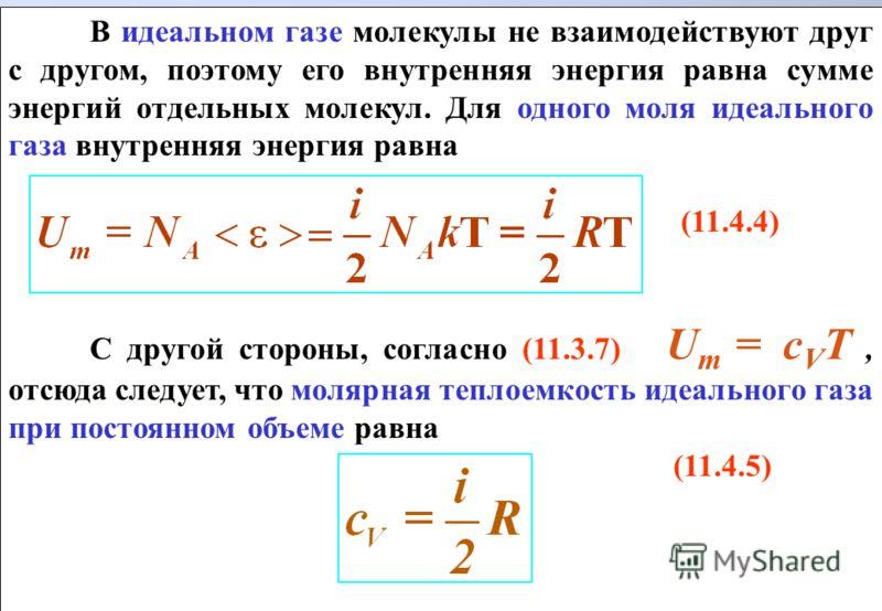 В идеальном газе молекулы не взаимодействуют друг с другом, поэтому его внутренняя энергия равна сумме энергий отдельных молекул. Для одного моля идеального газа внутренняя энергия равна (11.4.4) С другой стороны, согласно (11.3.7) U m = с V T, отсюд