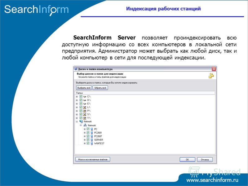 www.searchinform.ru SearchInform Server позволяет проиндексировать всю доступную информацию со всех компьютеров в локальной сети предприятия. Администратор может выбрать как любой диск, так и любой компьютер в сети для последующей индексации. Индекса