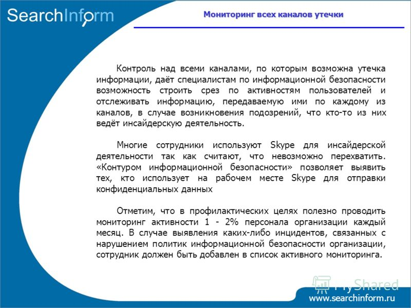 Мониторинг всех каналов утечки www.searchinform.ru Контроль над всеми каналами, по которым возможна утечка информации, даёт специалистам по информационной безопасности возможность строить срез по активностям пользователей и отслеживать информацию, пе