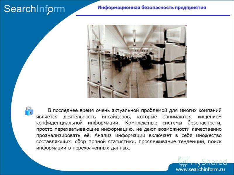 Информационная безопасность предприятия www.searchinform.ru В последнее время очень актуальной проблемой для многих компаний является деятельность инсайдеров, которые занимаются хищением конфиденциальной информации. Комплексные системы безопасности,