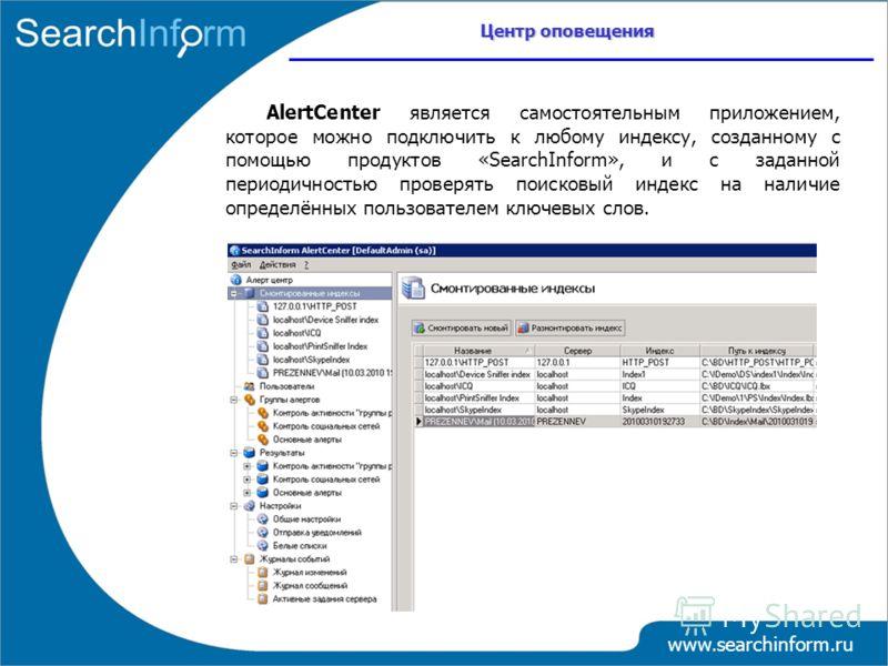 Центр оповещения www.searchinform.ru AlertCenter является самостоятельным приложением, которое можно подключить к любому индексу, созданному с помощью продуктов «SearchInform», и с заданной периодичностью проверять поисковый индекс на наличие определ