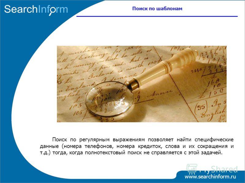 Поиск по шаблонам www.searchinform.ru Поиск по регулярным выражениям позволяет найти специфические данные (номера телефонов, номера кредиток, слова и их сокращения и т.д.) тогда, когда полнотекстовый поиск не справляется с этой задачей.