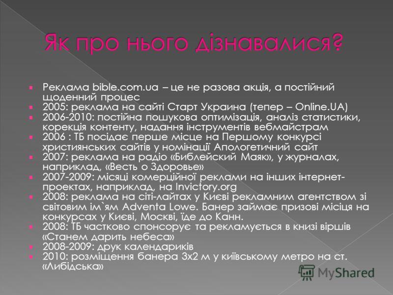 Реклама bible.com.ua – це не разова акція, а постійний щоденний процес 2005: реклама на сайті Старт Украина (тепер – Online.UA) 2006-2010: постійна пошукова оптимізація, аналіз статистики, корекція контенту, надання інструментів вебмайстрам 2006 : ТБ