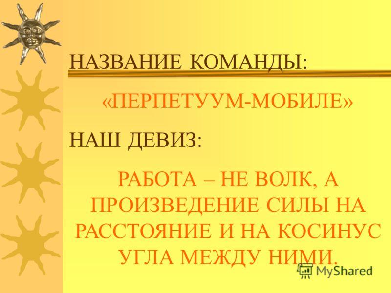 НАЗВАНИЕ КОМАНДЫ: «ПЕРПЕТУУМ-МОБИЛЕ» НАШ ДЕВИЗ: РАБОТА – НЕ ВОЛК, А ПРОИЗВЕДЕНИЕ СИЛЫ НА РАССТОЯНИЕ И НА КОСИНУС УГЛА МЕЖДУ НИМИ.