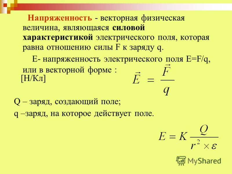 Напряженность - векторная физическая величина, являющаяся силовой характеристикой электрического поля, которая равна отношению силы F к заряду q. Е- напряженность электрического поля Е=F/q, или в векторной форме : [Н/Кл] Q – заряд, создающий поле; q