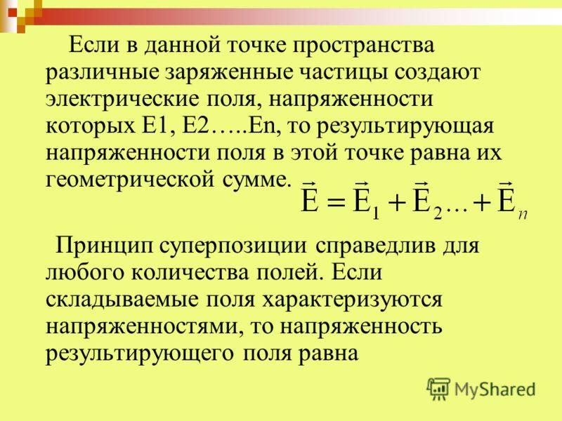 Если в данной точке пространства различные заряженные частицы создают электрические поля, напряженности которых Е1, Е2…..Еn, то результирующая напряженности поля в этой точке равна их геометрической сумме. Принцип суперпозиции справедлив для любого к