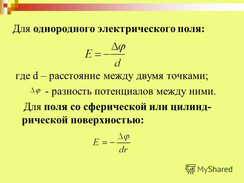 Для однородного электрического поля: где d – расстояние между двумя точками; - разность потенциалов между ними. Для поля со сферической или цилинд- рической поверхностью: