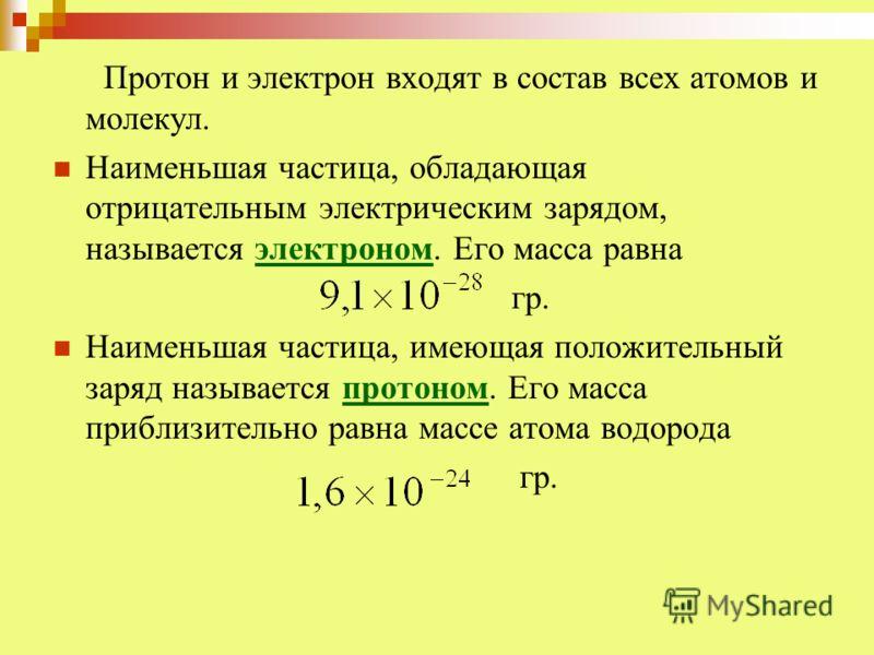 Протон и электрон входят в состав всех атомов и молекул. Наименьшая частица, обладающая отрицательным электрическим зарядом, называется электроном. Его масса равна гр. Наименьшая частица, имеющая положительный заряд называется протоном. Его масса при