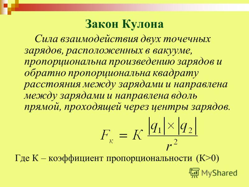 Закон Кулона Сила взаимодействия двух точечных зарядов, расположенных в вакууме, пропорциональна произведению зарядов и обратно пропорциональна квадрату расстояния между зарядами и направлена между зарядами и направлена вдоль прямой, проходящей через
