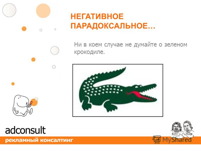 Ни в коем случае не думайте о зеленом крокодиле. НЕГАТИВНОЕ ПАРАДОКСАЛЬНОЕ…