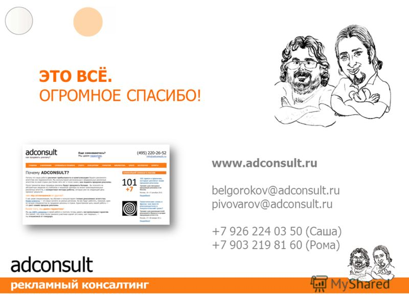 ЭТО ВСЁ. ОГРОМНОЕ СПАСИБО! www.adconsult.ru belgorokov@adconsult.ru pivovarov@adconsult.ru +7 926 224 03 50 (Cаша) +7 903 219 81 60 (Рома)