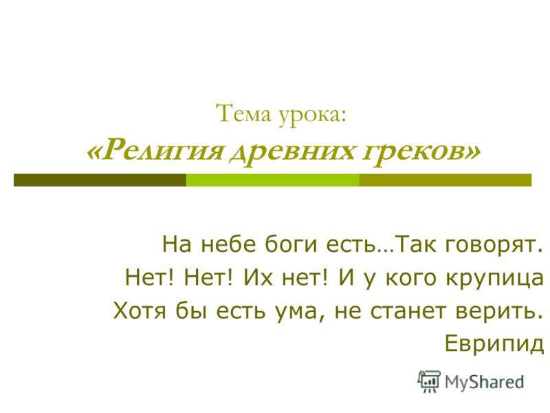 Тема урока: «Религия древних греков» На небе боги есть…Так говорят. Нет! Нет! Их нет! И у кого крупица Хотя бы есть ума, не станет верить. Еврипид