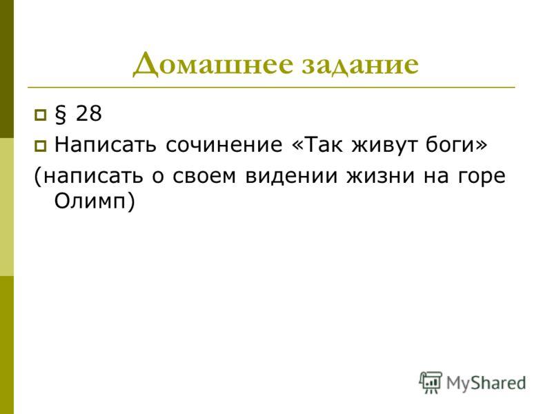 Домашнее задание § 28 Написать сочинение «Так живут боги» (написать о своем видении жизни на горе Олимп)