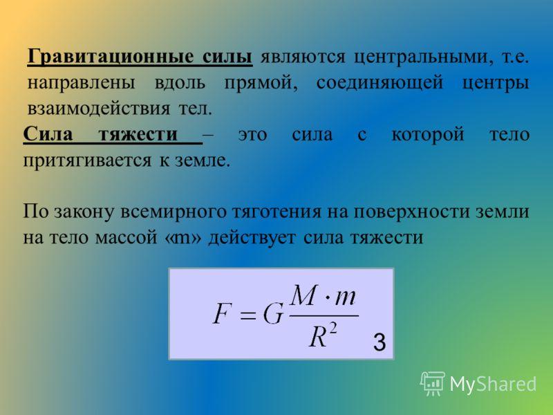 Гравитационные силы являются центральными, т.е. направлены вдоль прямой, соединяющей центры взаимодействия тел. Сила тяжести – это сила с которой тело притягивается к земле. По закону всемирного тяготения на поверхности земли на тело массой «m» дейст