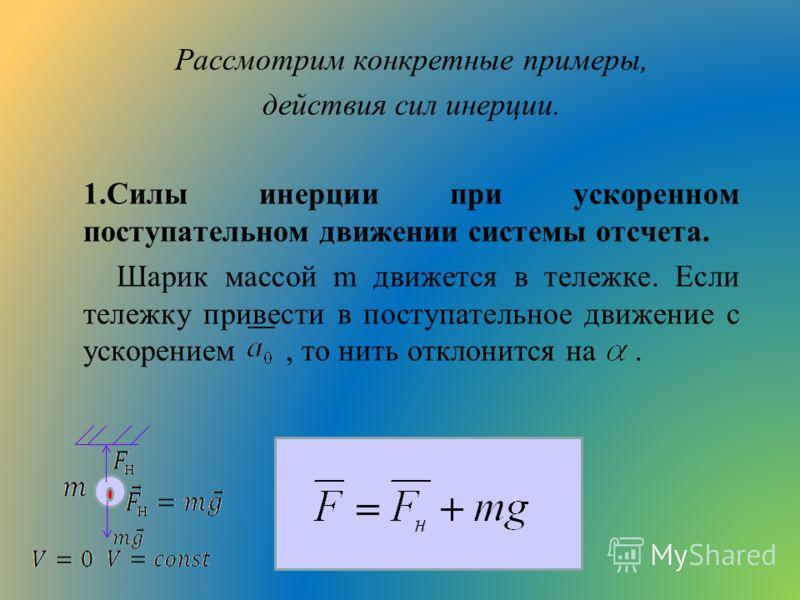 Рассмотрим конкретные примеры, действия сил инерции. 1.Силы инерции при ускоренном поступательном движении системы отсчета. Шарик массой m движется в тележке. Если тележку привести в поступательное движение с ускорением, то нить отклонится на.