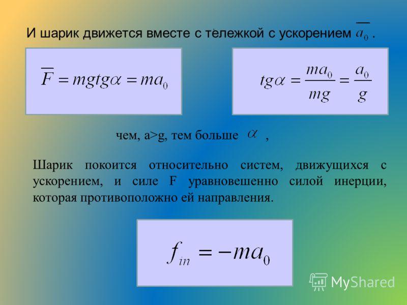 И шарик движется вместе с тележкой с ускорением. чем, а>g, тем больше,, Шарик покоится относительно систем, движущихся с ускорением, и силе F уравновешенно силой инерции, которая противоположно ей направления.