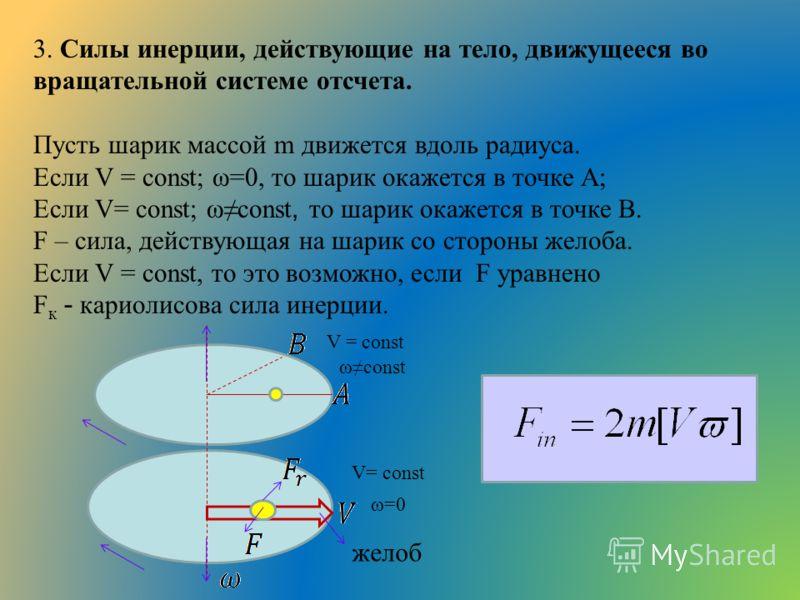 3. Силы инерции, действующие на тело, движущееся во вращательной системе отсчета. Пусть шарик массой m движется вдоль радиуса. Если V = сonst; ω=0, то шарик окажется в точке А; Если V= const; ωconst, то шарик окажется в точке В. F – сила, действующая