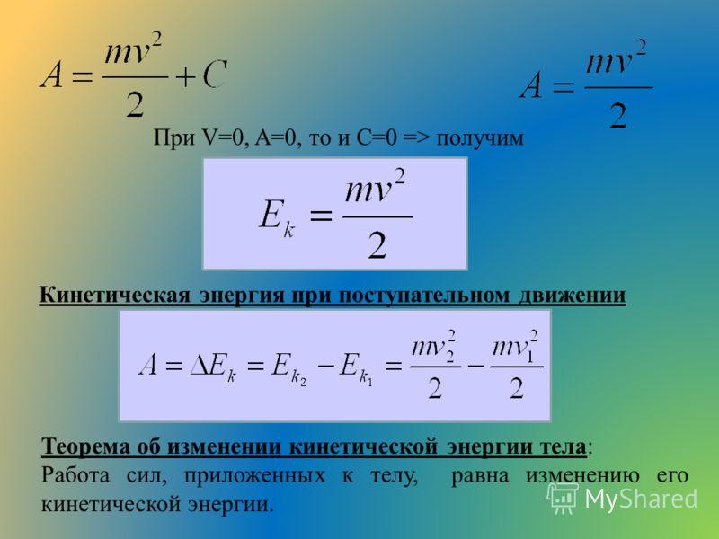 При V=0, A=0, то и C=0 => получим Кинетическая энергия при поступательном движении Теорема об изменении кинетической энергии тела: Работа сил, приложенных к телу, равна изменению его кинетической энергии.