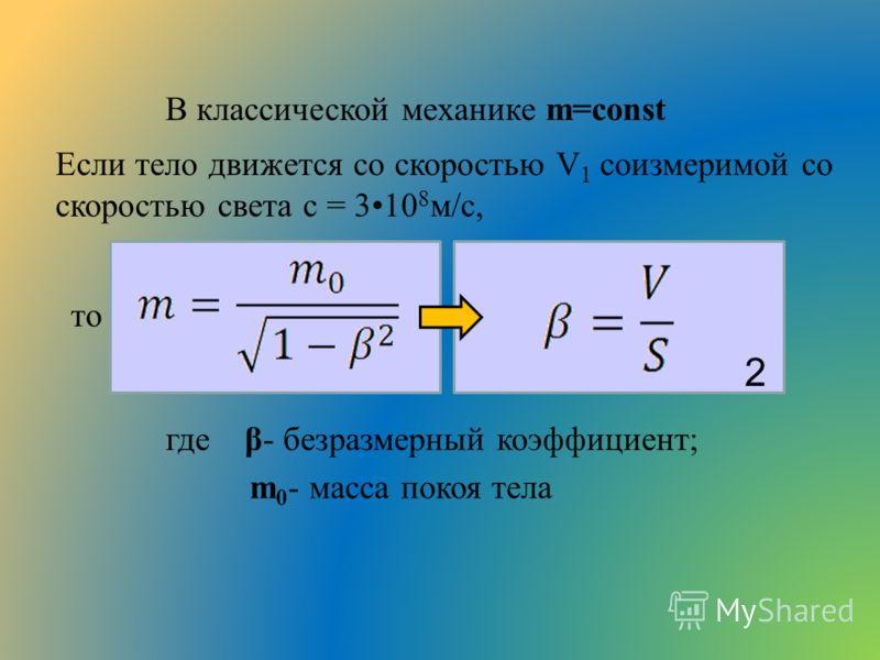 Если тело движется со скоростью V 1 соизмеримой со скоростью света c = 310 8 м/с, где β- безразмерный коэффициент; m 0 - масса покоя тела В классической механике m=const 2 то