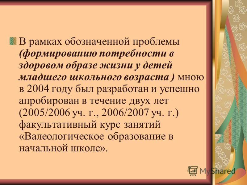В рамках обозначенной проблемы (формированию потребности в здоровом образе жизни у детей младшего школьного возраста ) мною в 2004 году был разработан и успешно апробирован в течение двух лет (2005/2006 уч. г., 2006/2007 уч. г.) факультативный курс з
