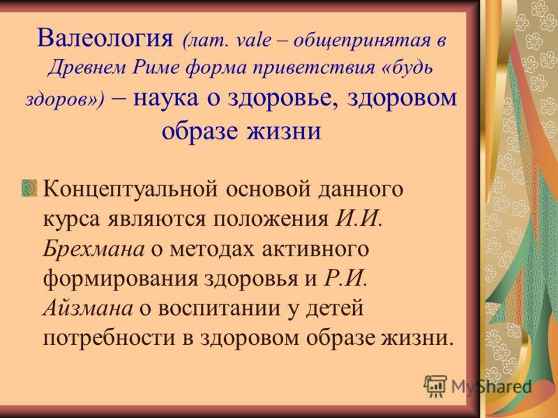 Валеология (лат. vale – общепринятая в Древнем Риме форма приветствия «будь здоров») – наука о здоровье, здоровом образе жизни Концептуальной основой данного курса являются положения И.И. Брехмана о методах активного формирования здоровья и Р.И. Айзм