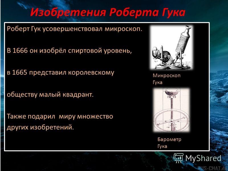Изобретения Роберта Гука Роберт Гук усовершенствовал микроскоп. В 1666 он изобрёл спиртовой уровень, в 1665 представил королевскому обществу малый квадрант. Также подарил миру множество других изобретений. Роберт Гук усовершенствовал микроскоп. В 166