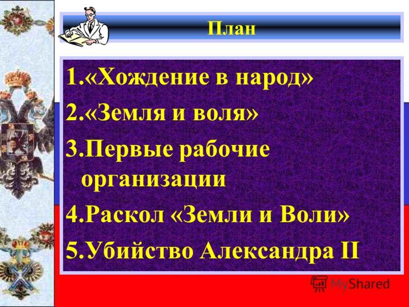План 1.«Хождение в народ» 2.«Земля и воля» 3.Первые рабочие организации 4.Раскол «Земли и Воли» 5.Убийство Александра II