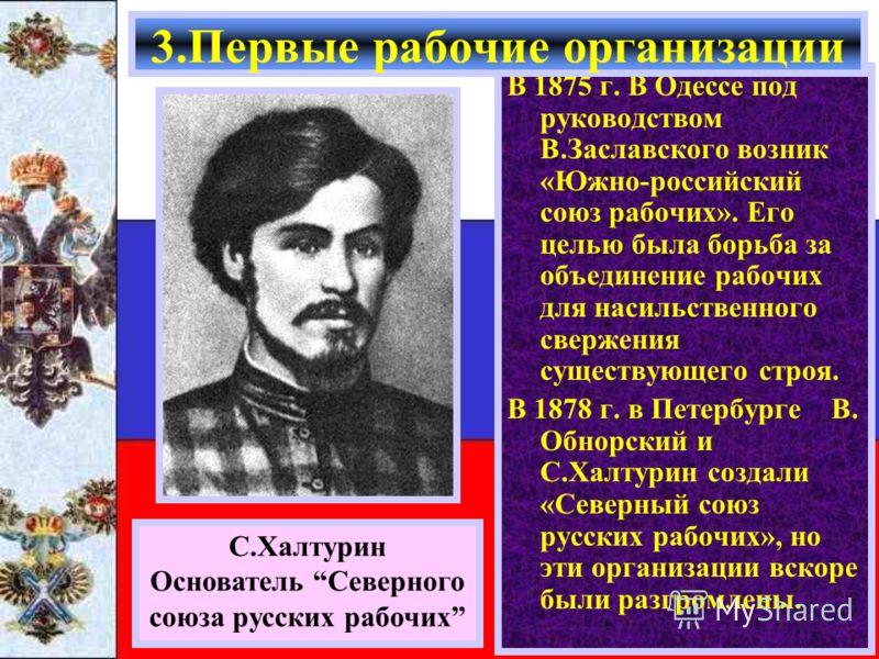 В 1875 г. В Одессе под руководством В.Заславского возник «Южно-российский союз рабочих». Его целью была борьба за объединение рабочих для насильственного свержения существующего строя. В 1878 г. в Петербурге В. Обнорский и С.Халтурин создали «Северны