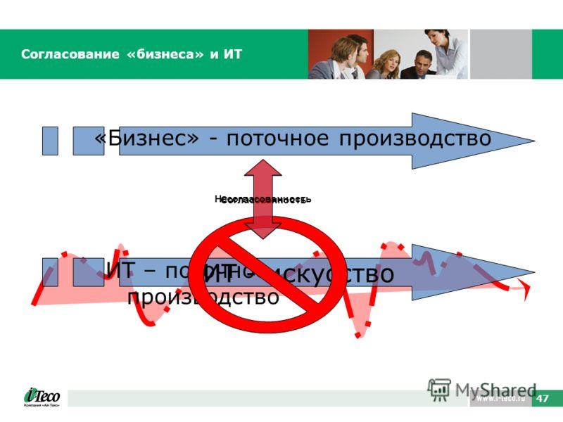 47 Согласование «бизнеса» и ИТ «Бизнес» - поточное производство ИТ - искусство ИТ – поточное производство Согласованность Несогласованность