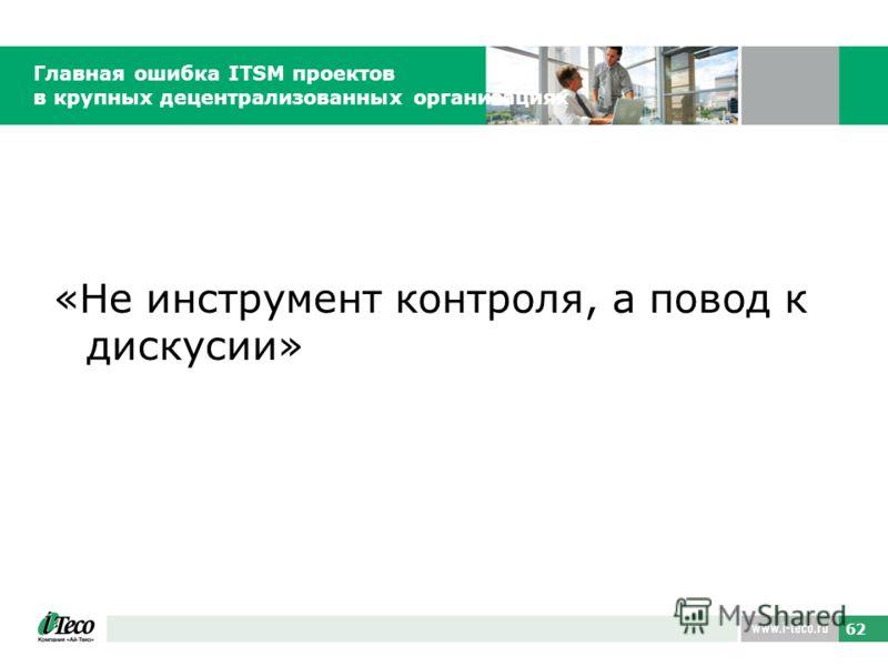 62 Главная ошибка ITSM проектов в крупных децентрализованных организациях «Не инструмент контроля, а повод к дискусии»