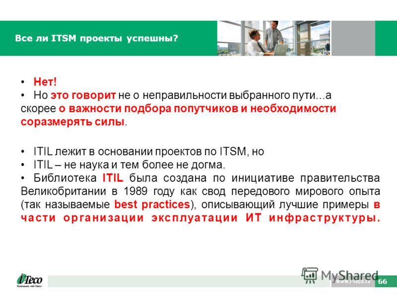66 Все ли ITSM проекты успешны? ITIL лежит в основании проектов по ITSM, но ITIL – не наука и тем более не догма. Библиотека ITIL была создана по инициативе правительства Великобритании в 1989 году как свод передового мирового опыта (так называемые b