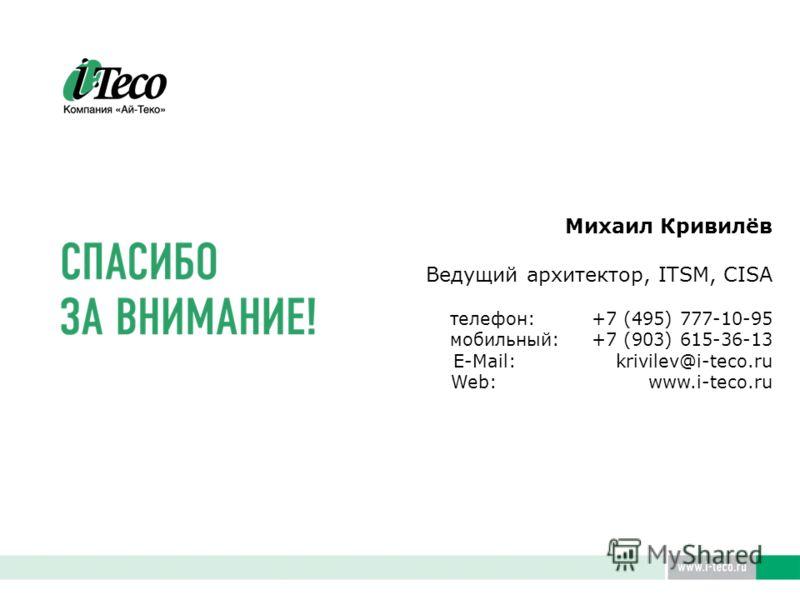 Михаил Кривилёв Ведущий архитектор, ITSM, CISA телефон: +7 (495) 777-10-95 мобильный: +7 (903) 615-36-13 E-Mail: krivilev@i-teco.ru Web: www.i-teco.ru