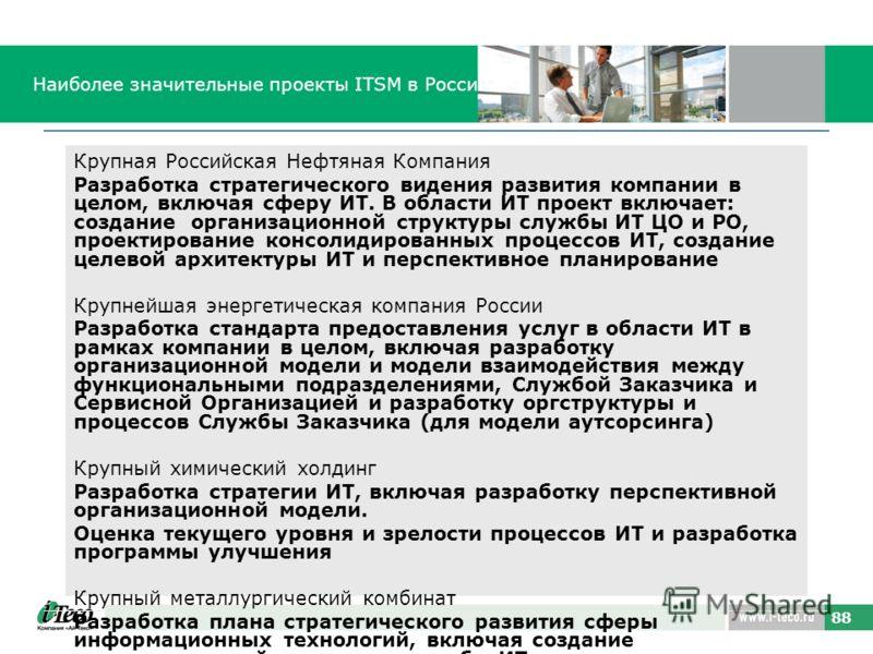 88 Наиболее значительные проекты ITSM в России Крупная Российская Нефтяная Компания Разработка стратегического видения развития компании в целом, включая сферу ИТ. В области ИТ проект включает: создание организационной структуры службы ИТ ЦО и РО, пр