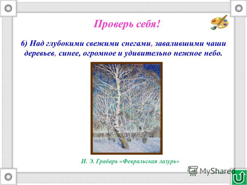 6) Над глубокими свежими снегами, завалившими чаши деревьев, синее, огромное и удивительно нежное небо. Проверь себя! И. Э. Грабарь «Февральская лазурь»