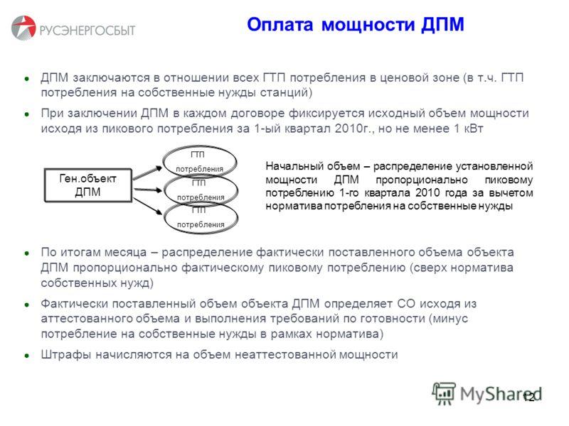 12 З Оплата мощности ДПМ ДПМ заключаются в отношении всех ГТП потребления в ценовой зоне (в т.ч. ГТП потребления на собственные нужды станций) При заключении ДПМ в каждом договоре фиксируется исходный объем мощности исходя из пикового потребления за