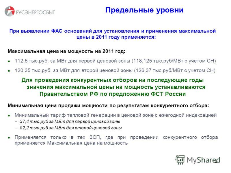 6 З Предельные уровни При выявлении ФАС оснований для установления и применения максимальной цены в 2011 году применяется: Максимальная цена на мощность на 2011 год: 112,5 тыс.руб. за МВт для первой ценовой зоны (118,125 тыс.руб/МВт с учетом СН) 120,