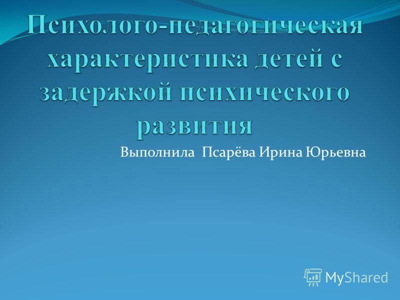 Выполнила Псарёва Ирина Юрьевна