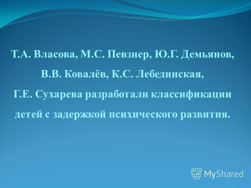 Т.А. Власова, М.С. Певзнер, Ю.Г. Демьянов, В.В. Ковалёв, К.С. Лебединская, Г.Е. Сухарева разработали классификации детей с задержкой психического развития.