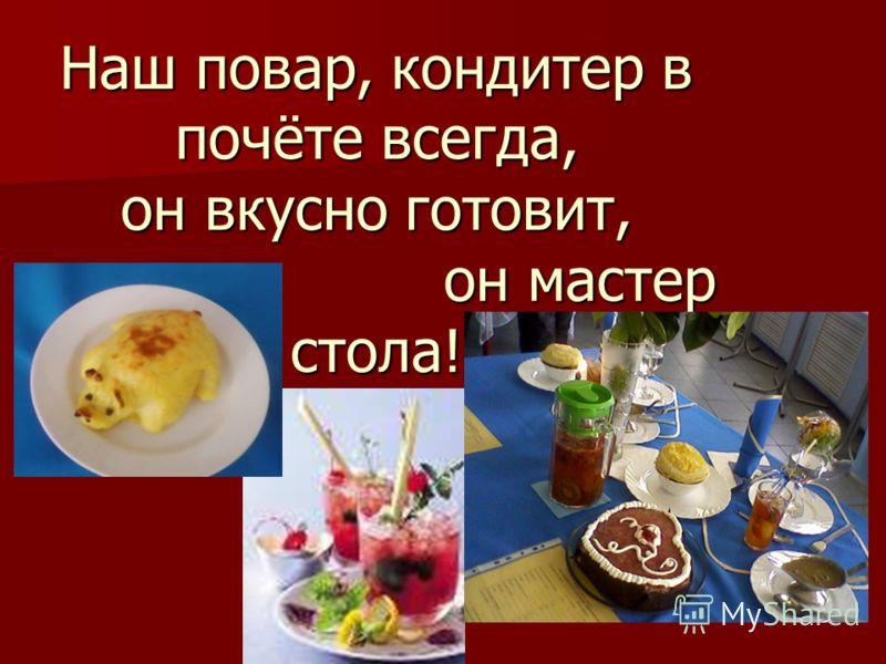 Наш повар, кондитер в почёте всегда, он вкусно готовит, он мастер стола!