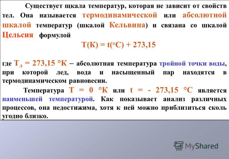 Существует щкала температур, которая не зависит от свойств тел. Она называется термодинамической или абсолютной шкалой температур (шкалой Кельвина ) и связана со шкалой Цельсия формулой T(К) = t( ° С) + 273,15 где T л = 273,15 °К – абсолютная темпера