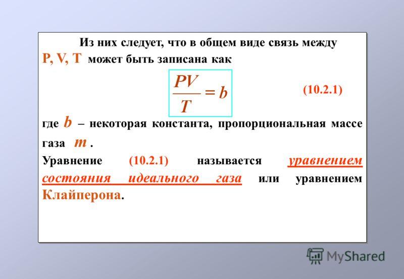 Из них следует, что в общем виде связь между P, V, T может быть записана как (10.2.1) где b – некоторая константа, пропорциональная массе газа m. Уравнение (10.2.1) называется уравнением состояния идеального газа или уравнением Клайперона. Из них сле