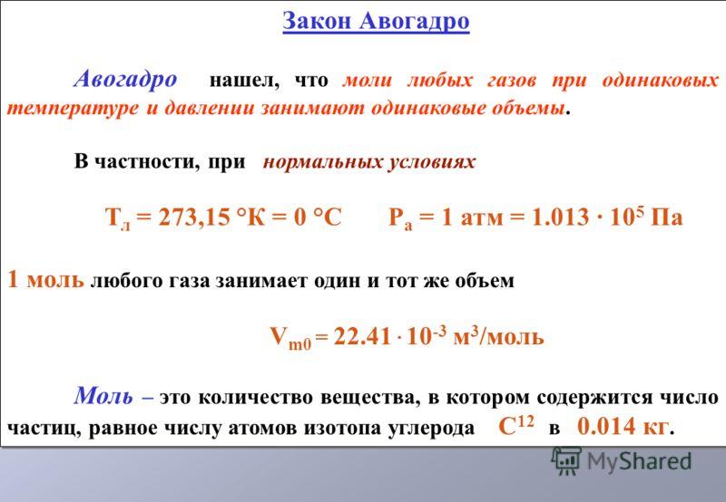 Закон Авогадро Авогадро нашел, что моли любых газов при одинаковых температуре и давлении занимают одинаковые объемы. В частности, при нормальных условиях Т л = 273,15 °К = 0 °С Р а = 1 атм = 1.013 · 10 5 Па 1 моль любого газа занимает один и тот же
