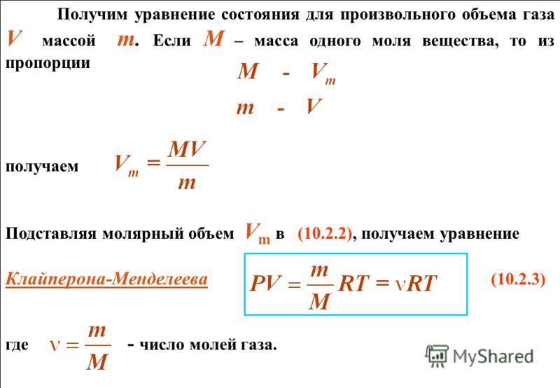 Получим уравнение состояния для произвольного объема газа V массой m. Если М – масса одного моля вещества, то из пропорции получаем Подставляя молярный объем V m в (10.2.2), получаем уравнение Клайперона-Менделеева (10.2.3) где - число молей газа. По