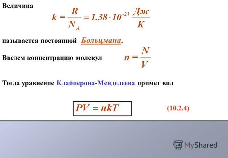 Величина называется постоянной Больцмана. Введем концентрацию молекул Тогда уравнение Клайперона-Менделеева примет вид (10.2.4) Величина называется постоянной Больцмана. Введем концентрацию молекул Тогда уравнение Клайперона-Менделеева примет вид (10