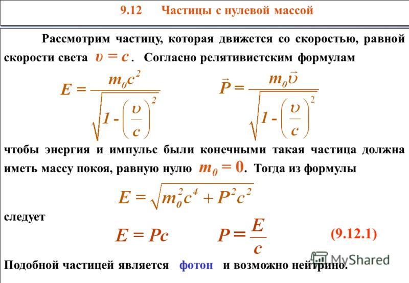 Рассмотрим частицу, которая движется со скоростью, равной скорости света υ = c. Согласно релятивистским формулам чтобы энергия и импульс были конечными такая частица должна иметь массу покоя, равную нулю m 0 = 0. Тогда из формулы следует (9.12.1) Под